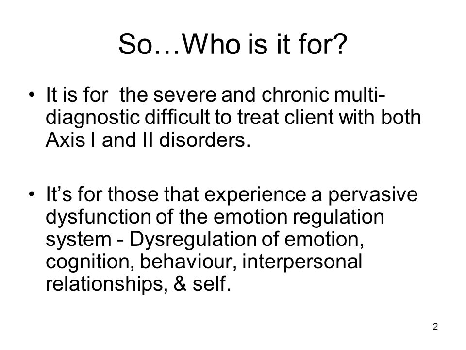 So…Who is it for It is for the severe and chronic multi-diagnostic difficult to treat client with both Axis I and II disorders.