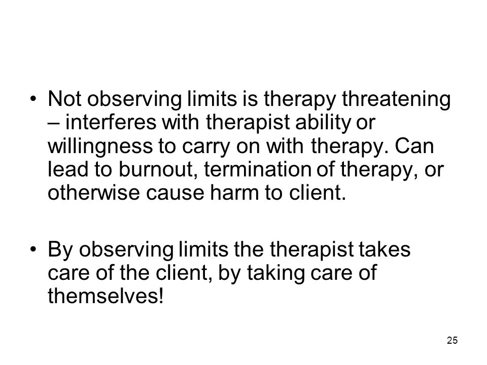 Not observing limits is therapy threatening – interferes with therapist ability or willingness to carry on with therapy. Can lead to burnout, termination of therapy, or otherwise cause harm to client.