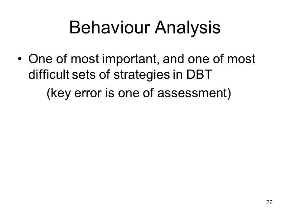 Behaviour Analysis One of most important, and one of most difficult sets of strategies in DBT.