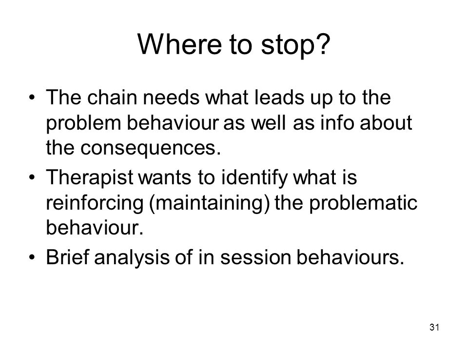 Where to stop The chain needs what leads up to the problem behaviour as well as info about the consequences.