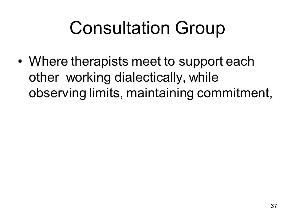 Consultation Group Where therapists meet to support each other working dialectically, while observing limits, maintaining commitment,