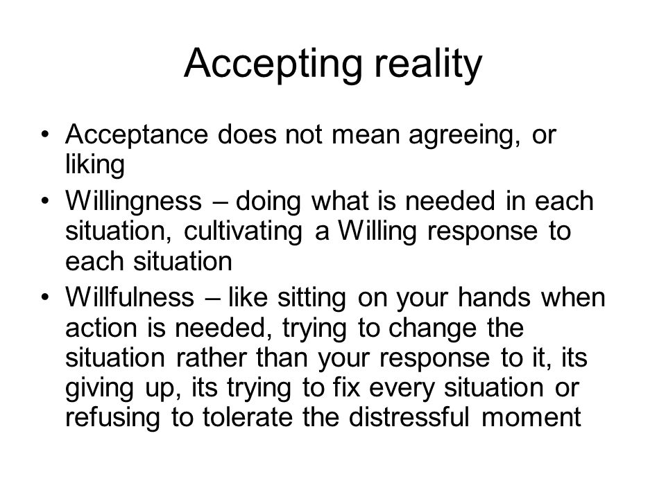 Accepting reality Acceptance does not mean agreeing, or liking