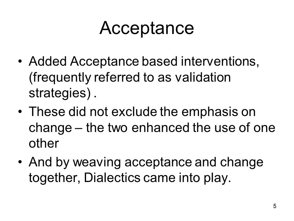 Acceptance Added Acceptance based interventions, (frequently referred to as validation strategies) .