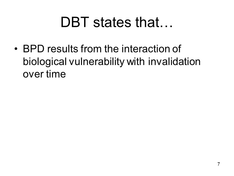 DBT states that… BPD results from the interaction of biological vulnerability with invalidation over time.