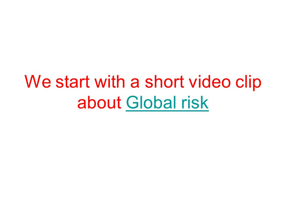 We start with a short video clip about Global risk