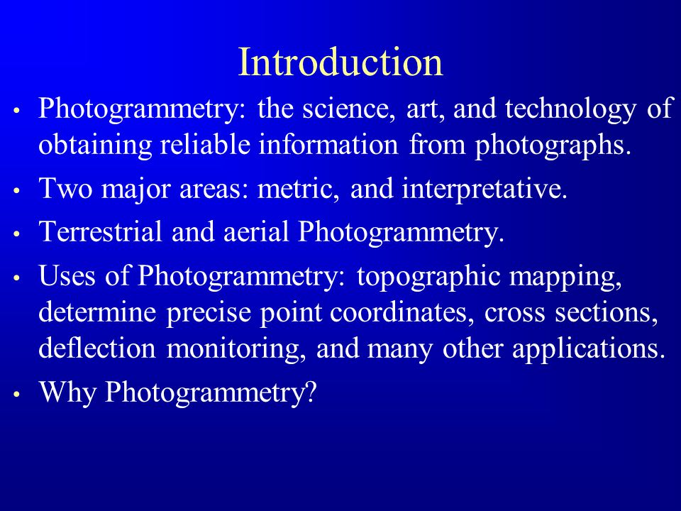Introduction Photogrammetry: the science, art, and technology of obtaining reliable information from photographs.