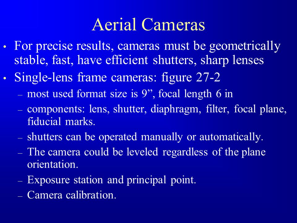 Aerial Cameras For precise results, cameras must be geometrically stable, fast, have efficient shutters, sharp lenses.