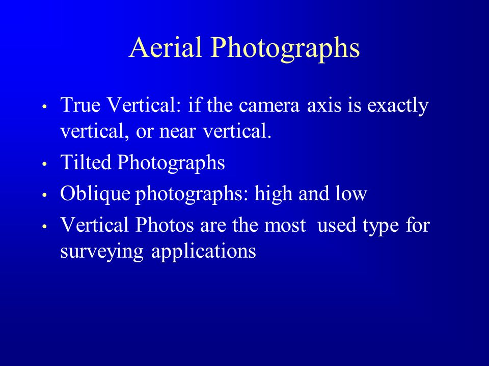 Aerial Photographs True Vertical: if the camera axis is exactly vertical, or near vertical. Tilted Photographs.