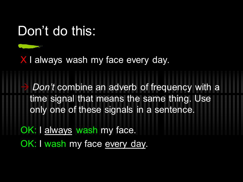 Don't do this: X I always wash my face every day.