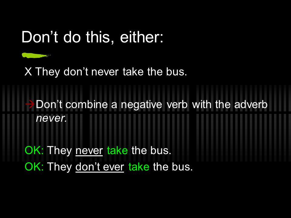 Don't do this, either: X They don't never take the bus.