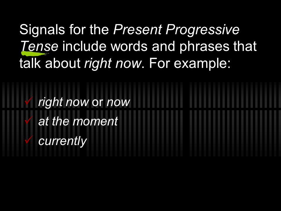 Signals for the Present Progressive Tense include words and phrases that talk about right now. For example: