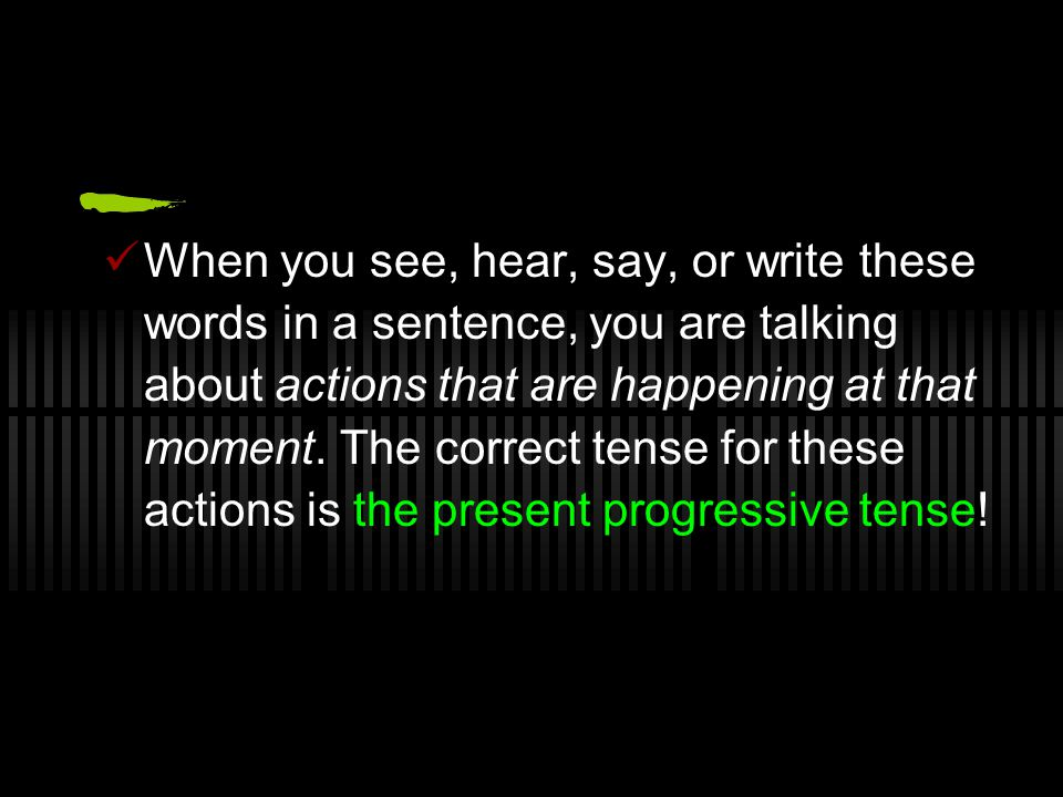 When you see, hear, say, or write these words in a sentence, you are talking about actions that are happening at that moment.