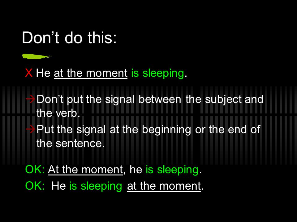 Don't do this: X He at the moment is sleeping.