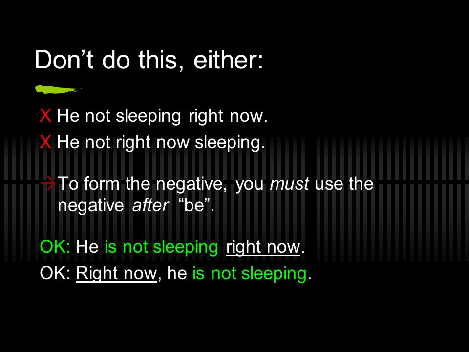 Don't do this, either: X He not sleeping right now.