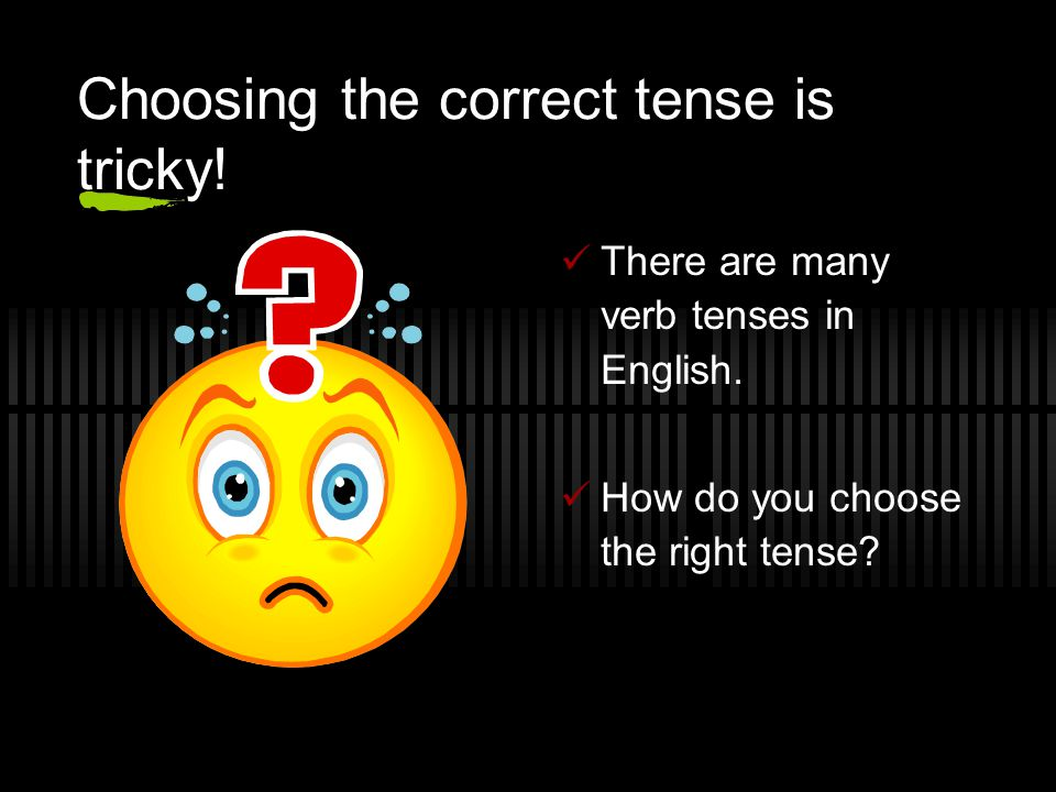 Choosing the correct tense is tricky!