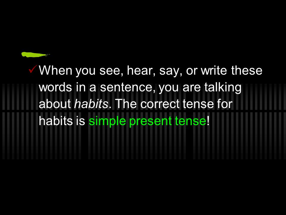 When you see, hear, say, or write these words in a sentence, you are talking about habits.