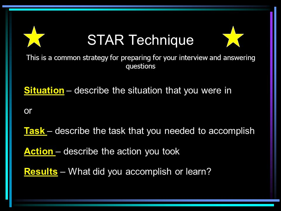 STAR Technique Situation – describe the situation that you were in or