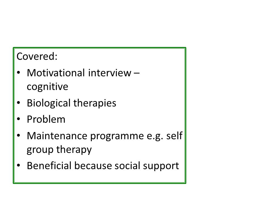 Covered: Motivational interview – cognitive. Biological therapies. Problem. Maintenance programme e.g. self group therapy.