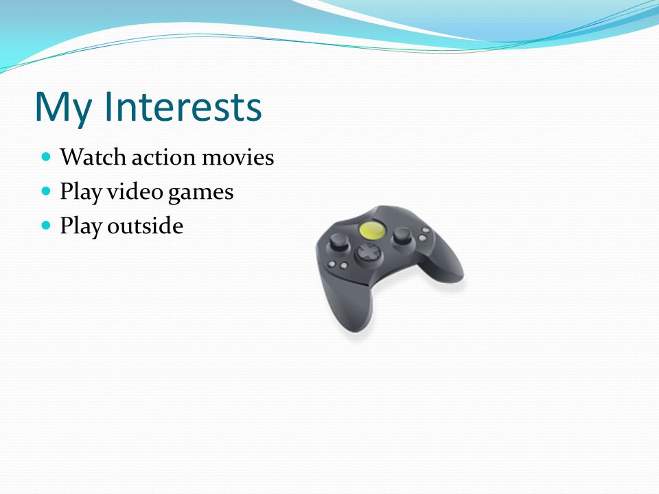 My Interests Watch action movies Play video games Play outside