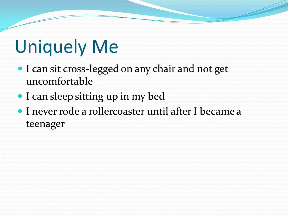 Uniquely Me I can sit cross-legged on any chair and not get uncomfortable. I can sleep sitting up in my bed.