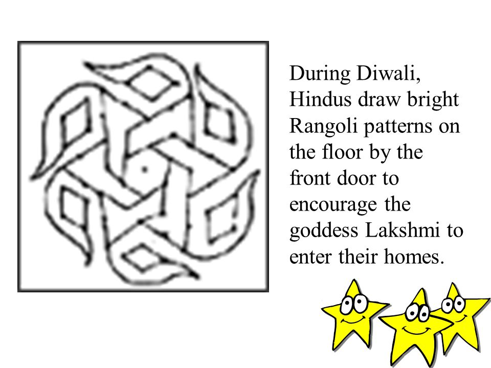 During Diwali, Hindus draw bright Rangoli patterns on the floor by the front door to encourage the goddess Lakshmi to enter their homes.