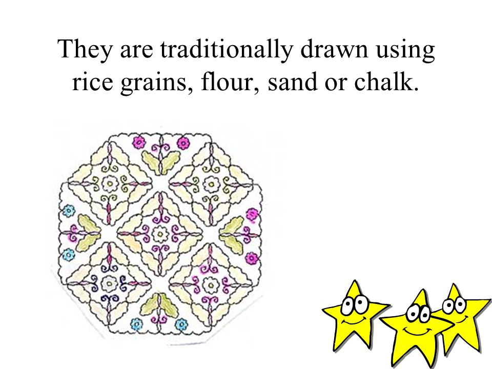 They are traditionally drawn using rice grains, flour, sand or chalk.