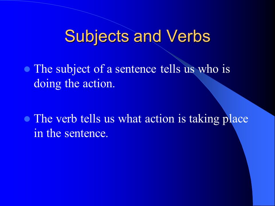 Subjects and VerbsThe subject of a sentence tells us who is doing the action.