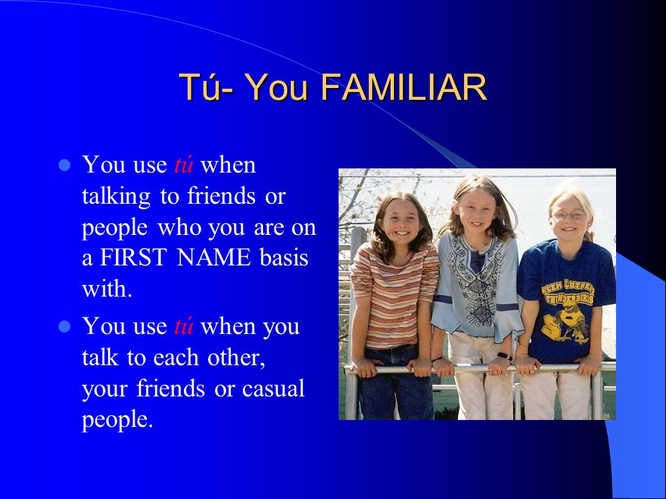 Tú- You FAMILIARYou use tú when talking to friends or people who you are on a FIRST NAME basis with.
