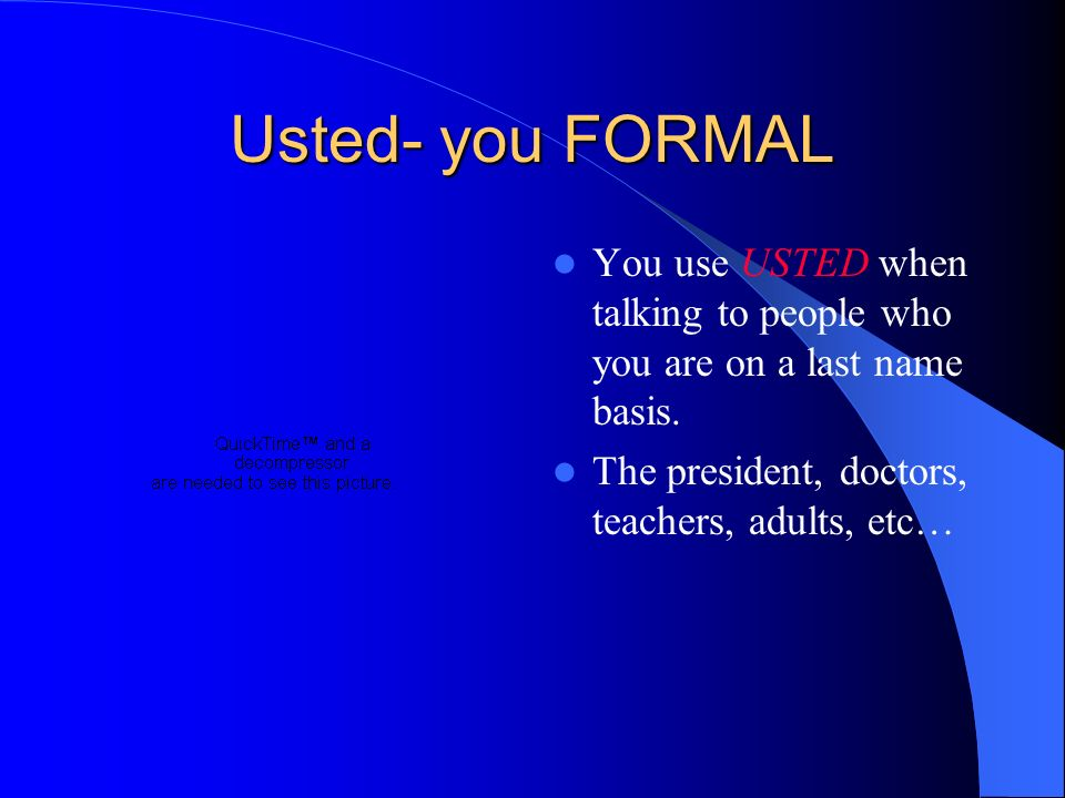 Usted- you FORMALYou use USTED when talking to people who you are on a last name basis.