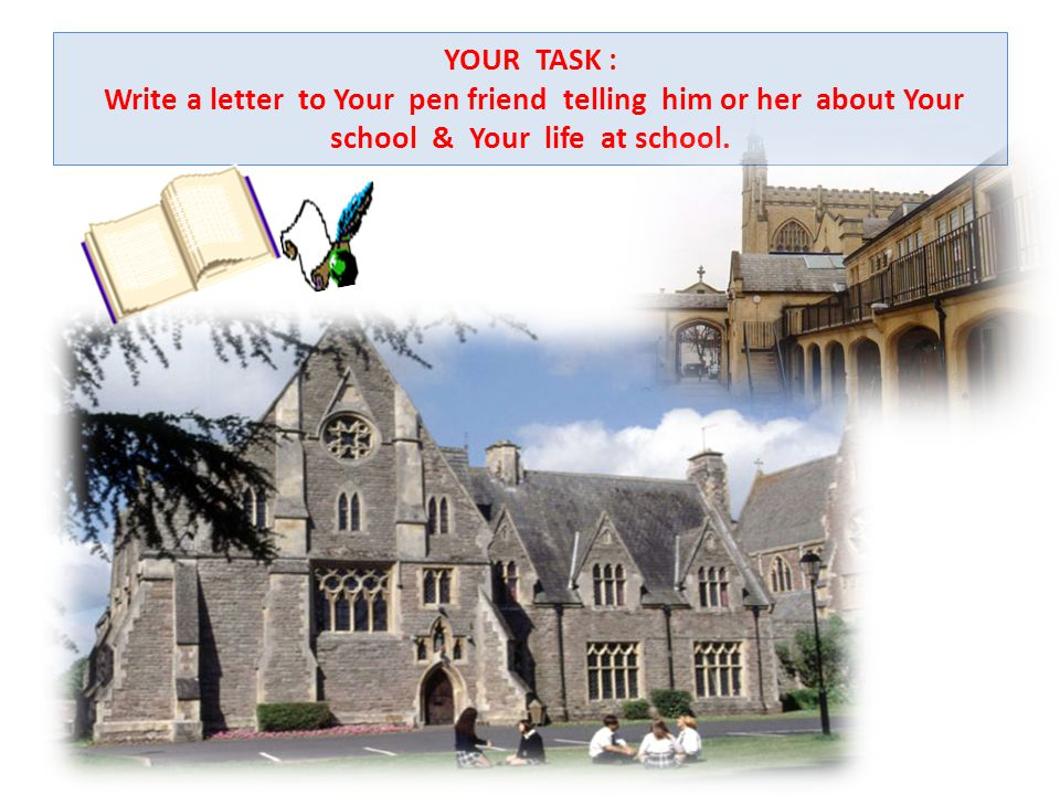 YOUR TASK : Write a letter to Your pen friend telling him or her about Your school & Your life at school.