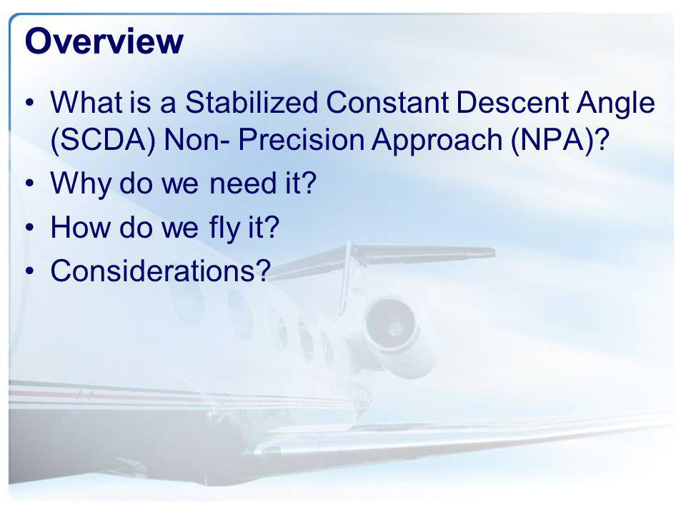 Overview What is a Stabilized Constant Descent Angle (SCDA) Non- Precision Approach (NPA) Why do we need it