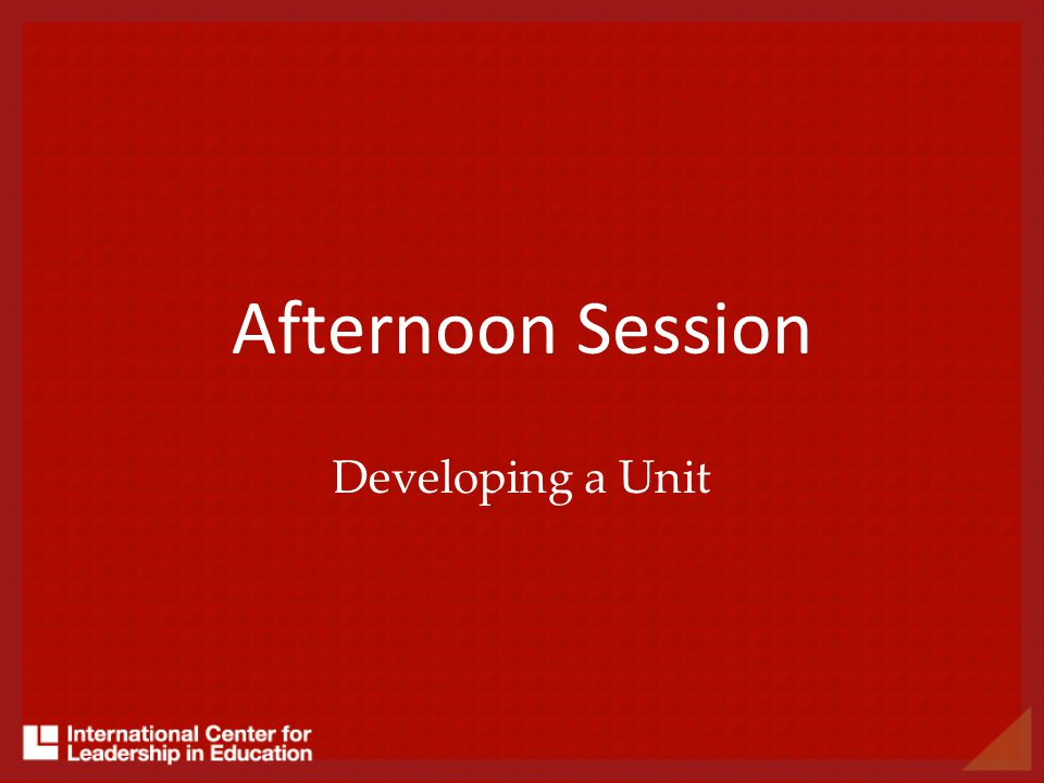 Afternoon Session Developing a Unit