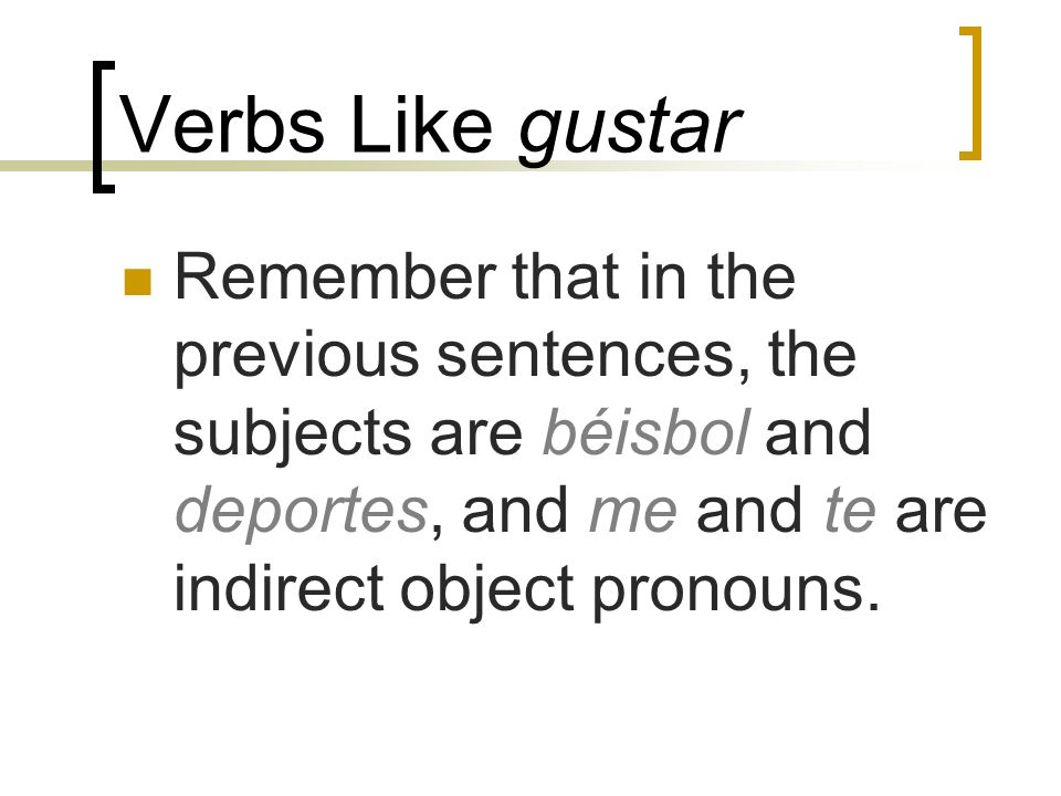 Verbs Like gustar Remember that in the previous sentences, the subjects are béisbol and deportes, and me and te are indirect object pronouns.