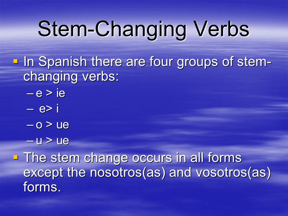 Stem-Changing Verbs In Spanish there are four groups of stem-changing verbs: e > ie. e> i. o > ue.