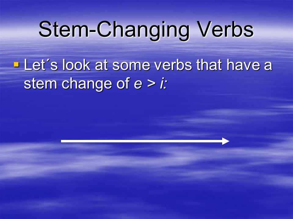 Stem-Changing Verbs Let´s look at some verbs that have a stem change of e > i: