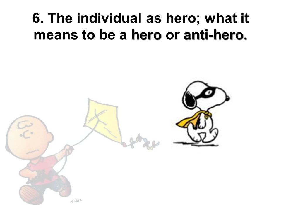 6. The individual as hero; what it means to be a hero or anti-hero.