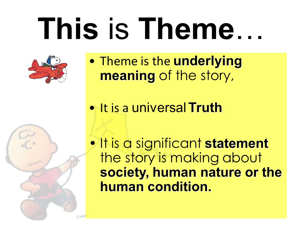 This is Theme… Theme is the underlying meaning of the story,