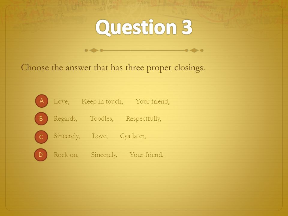 Question 3 Choose the answer that has three proper closings. A