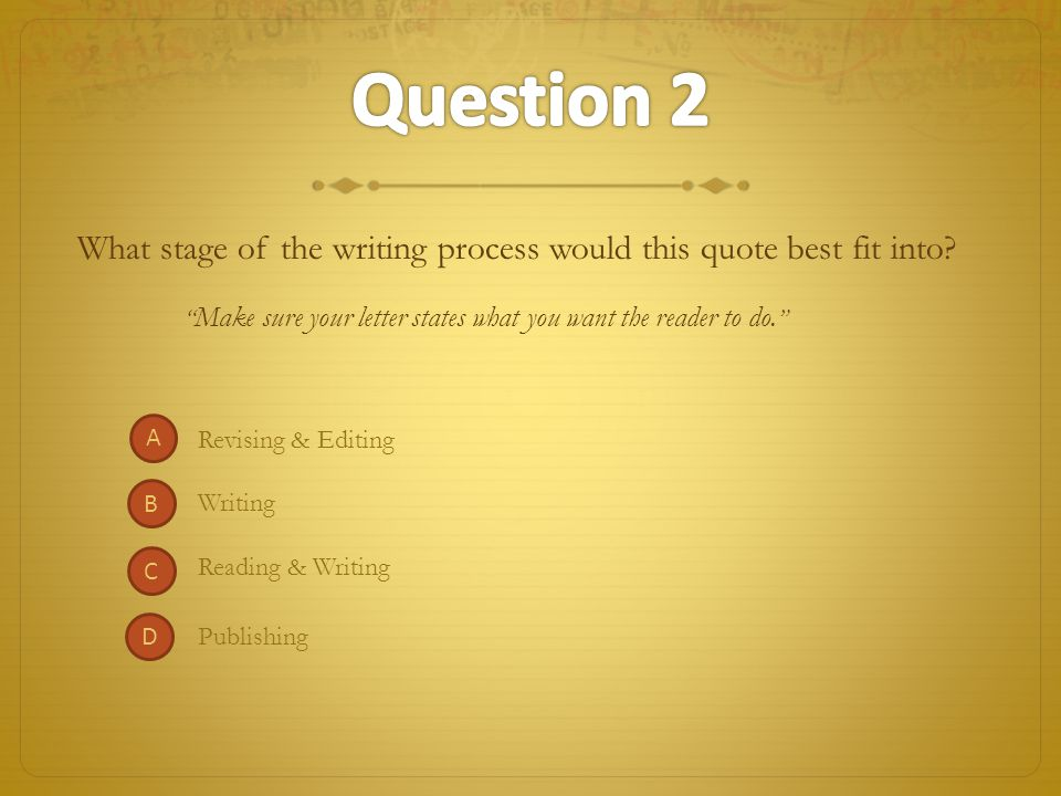 Question 2 What stage of the writing process would this quote best fit into Make sure your letter states what you want the reader to do.