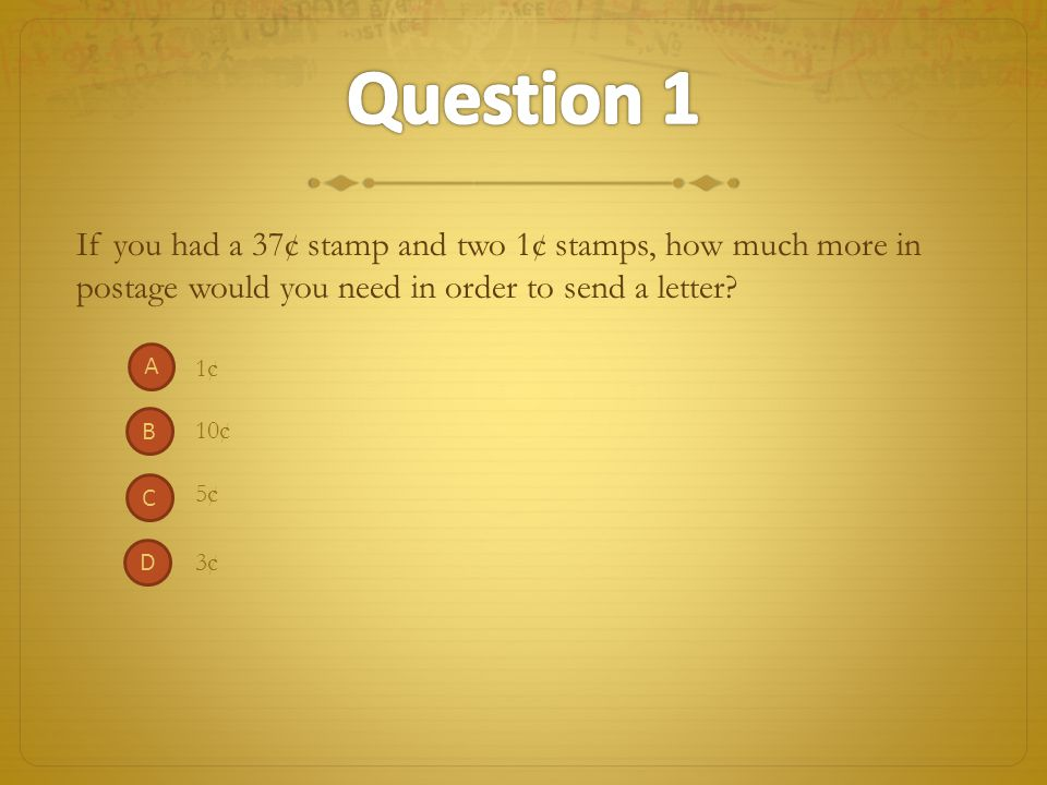 Question 1 If you had a 37¢ stamp and two 1¢ stamps, how much more in postage would you need in order to send a letter