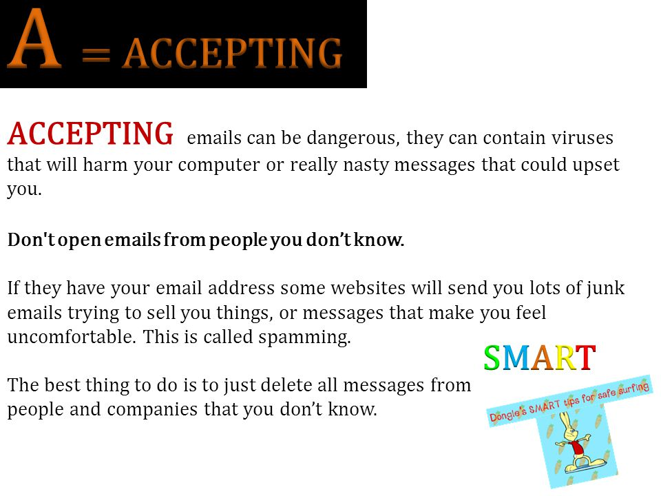 A = ACCEPTING ACCEPTING emails can be dangerous, they can contain viruses.