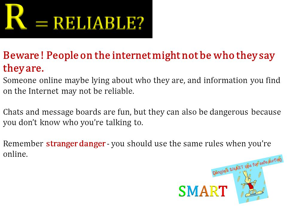 R = RELIABLE Beware ! People on the internet might not be who they say they are.
