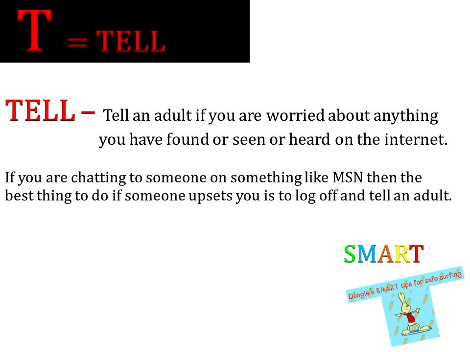T = TELL TELL – Tell an adult if you are worried about anything SMART