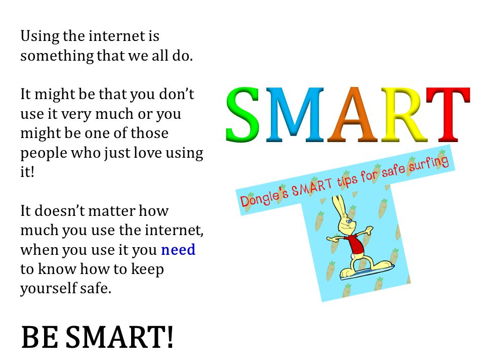 SMART BE SMART! Using the internet is something that we all do.