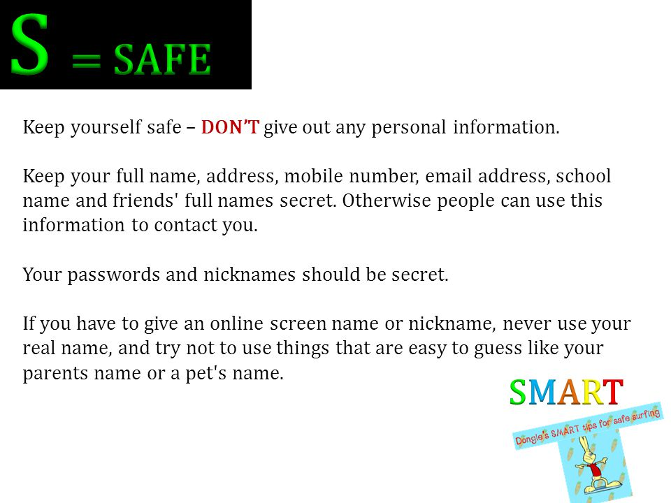 S = SAFE Keep yourself safe – DON'T give out any personal information.