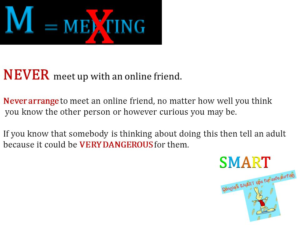 X M = MEETING SMART NEVER meet up with an online friend.
