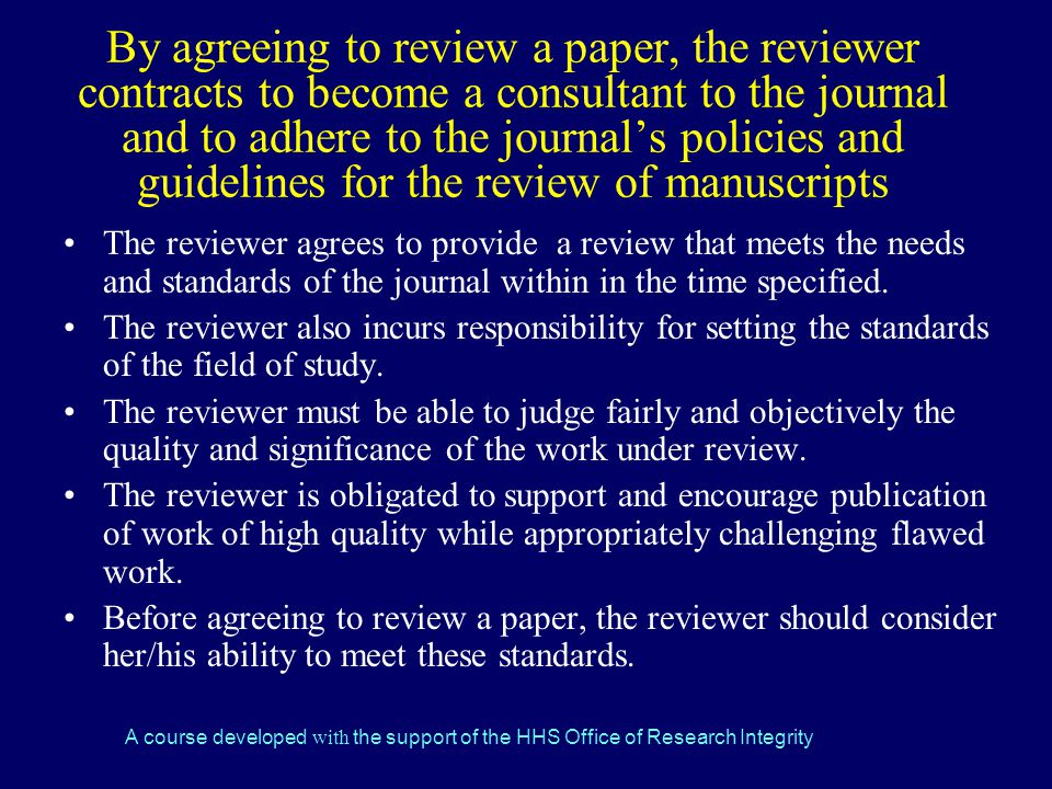 By agreeing to review a paper, the reviewer contracts to become a consultant to the journal and to adhere to the journal's policies and guidelines for the review of manuscripts