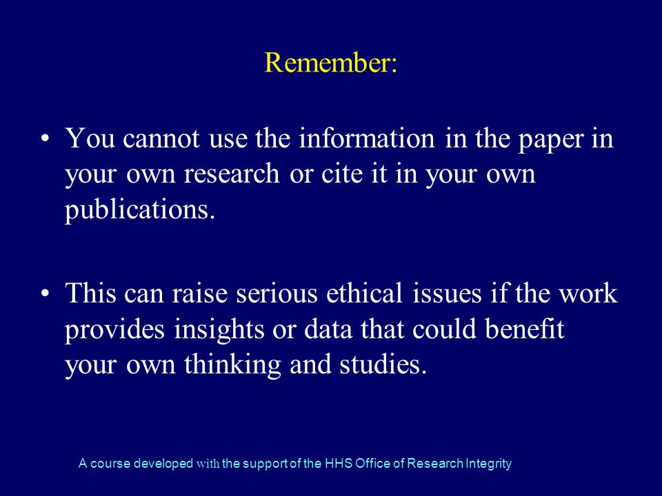 Remember: You cannot use the information in the paper in your own research or cite it in your own publications.