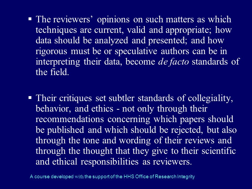 The reviewers' opinions on such matters as which techniques are current, valid and appropriate; how data should be analyzed and presented; and how rigorous must be or speculative authors can be in interpreting their data, become de facto standards of the field.