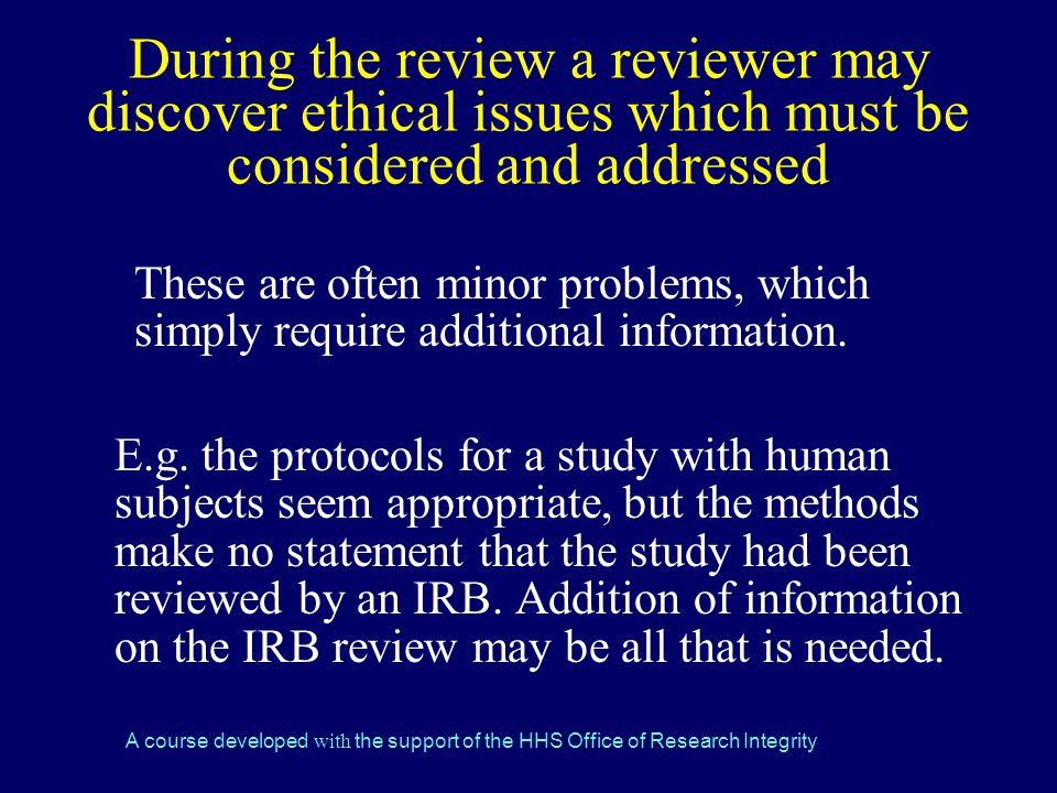 During the review a reviewer may discover ethical issues which must be considered and addressed